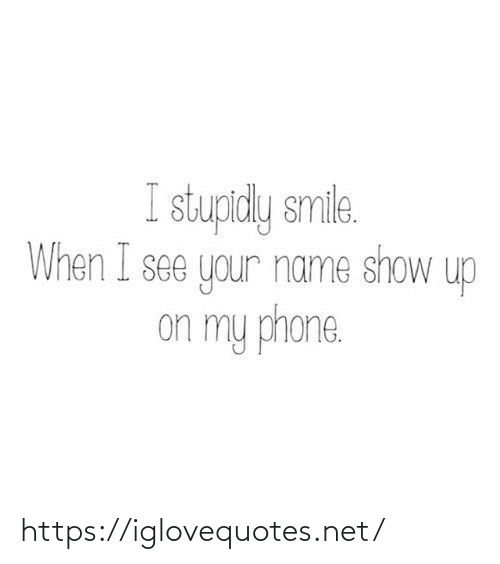 your name: I stupidly smile.  When I see your name show up  on my phone. https://iglovequotes.net/