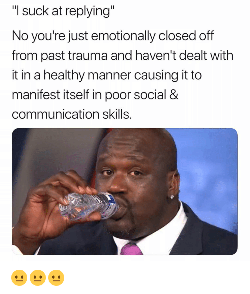"Dank Memes, Communication, and Trauma: ""I suck at replying""  No you're just emotionally closed off  from past trauma and haven't dealt with  it in a healthy manner causing it to  manifest itself in poor social &  communication skills. 😐😐😐"