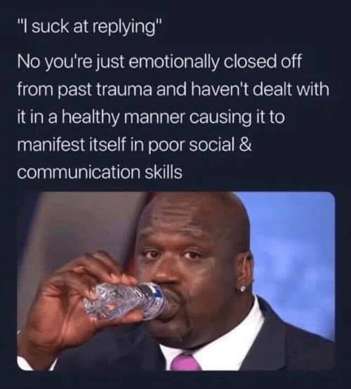 "I Suck: ""I suck at replying""  No you're just emotionally closed off  from past trauma and haven't dealt with  it in a healthy manner causing it to  manifest itself in poor social &  communication skills"