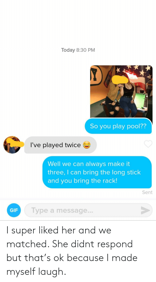 But That: I super liked her and we matched. She didnt respond but that's ok because I made myself laugh.