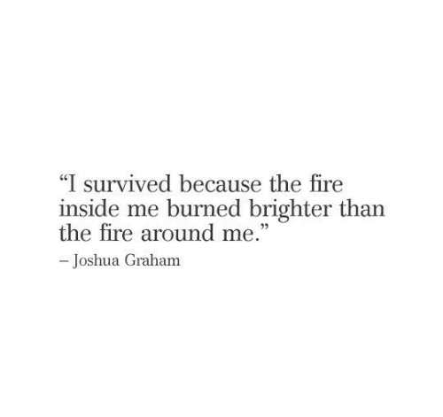 "burned: ""I survived because the fire  inside me burned brighter than  the fire around me.""  -Joshua Graham"