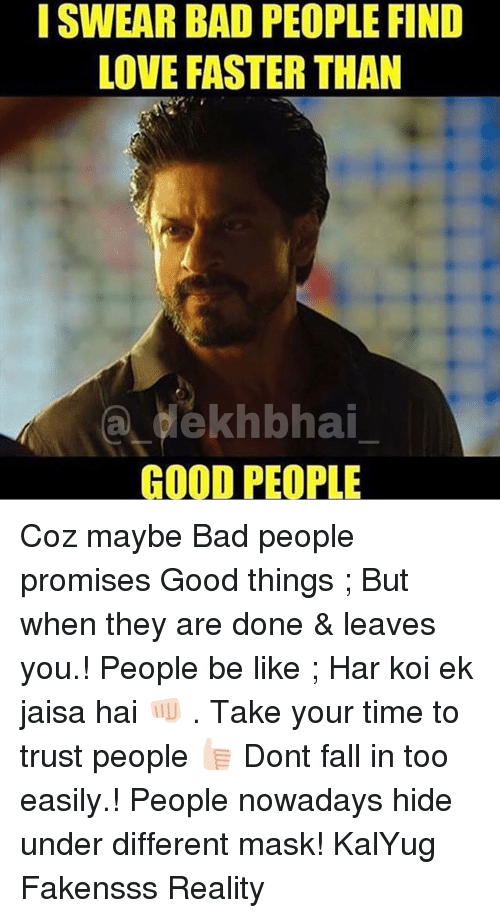 People Nowadays: I SWEAR BAD PEOPLE FIND  LOVE FASTER THAN  a délkhbhai  GOOD PEOPLE Coz maybe Bad people promises Good things ; But when they are done & leaves you.! People be like ; Har koi ek jaisa hai 👊🏻 . Take your time to trust people 👍🏻 Dont fall in too easily.! People nowadays hide under different mask! KalYug Fakensss Reality