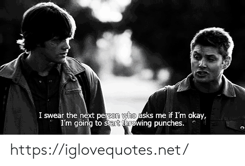 punches: I swear the next person who asks me if I'm okay,  I'm going to start throwing punches. https://iglovequotes.net/
