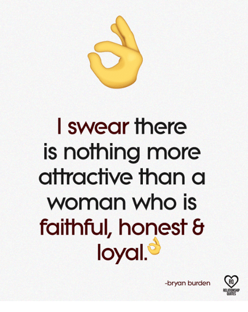 Memes, 🤖, and Who: I swear there  is nothing more  atractive than a  woman who is  faithful, honest &  loyal.d  -bryan burden R