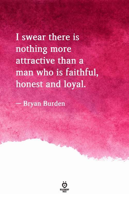 Who, Man, and I Swear: I swear there is  nothing more  attractive than a  man who is faithful,  honest and loyal  Bryan Burden