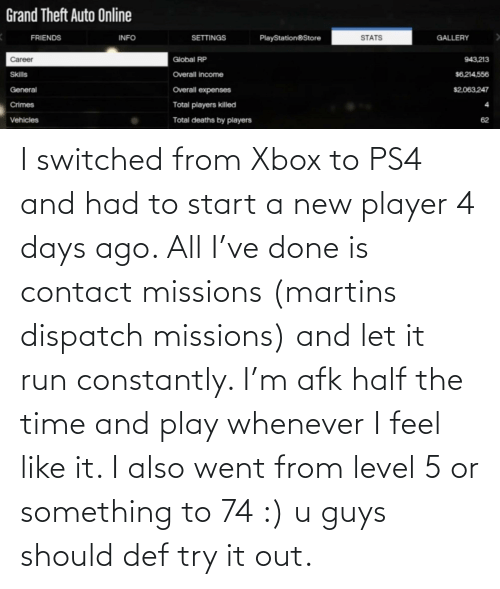start a: I switched from Xbox to PS4 and had to start a new player 4 days ago. All I've done is contact missions (martins dispatch missions) and let it run constantly. I'm afk half the time and play whenever I feel like it. I also went from level 5 or something to 74 :) u guys should def try it out.