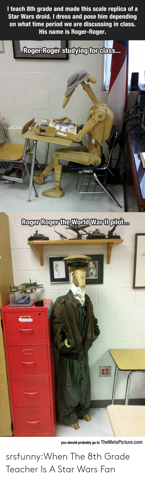 Time Period: I teach 8th grade and made this scale replica of a  Star Wars droid. I dress and pose him depending  on what time period we are discussing in class.  His name is Roger-Roger.  Roger Roger studving  for  class...  Roger Roger the World Warm  Roger Roger the World War ll pilot...  you should probably go to TheMetaPicture.com srsfunny:When The 8th Grade Teacher Is A Star Wars Fan
