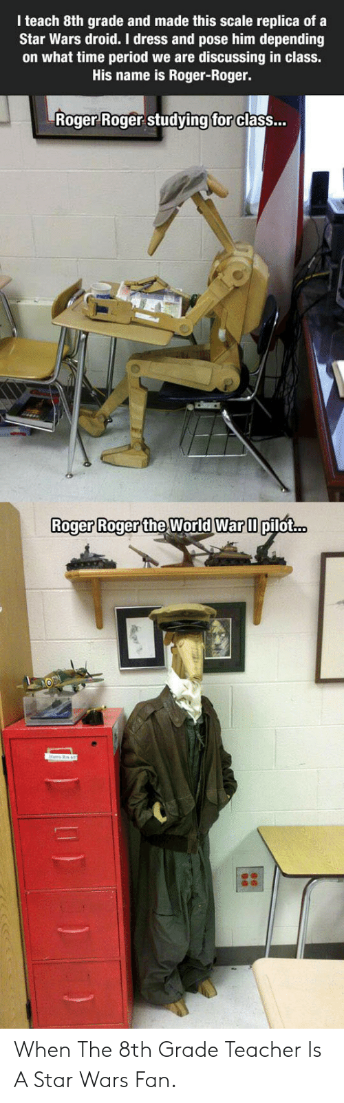 Time Period: I teach 8th grade and made this scale replica of a  Star Wars droid. I dress and pose him depending  on what time period we are discussing in class.  His name is Roger-Roger.  Roger Roger studying for class...  Roger Roger the World War pilot...  Hre R 607 When The 8th Grade Teacher Is A Star Wars Fan.