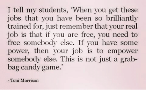 """Toni Morrison: I tell my students, """"When you get these  jobs that you have been so brilliantly  trained for, just remember that your real  job is that if you are free, you need to  free somebody else. If you have some  power, then your job is to empower  somebody else. This is not just a grab-  bag candy game.  Toni Morrison"""