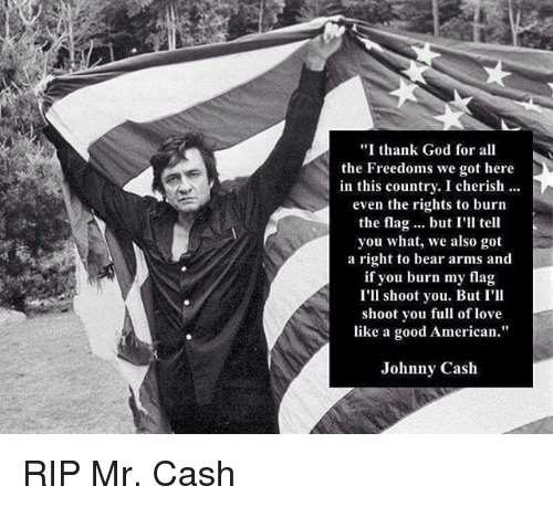 "God, Love, and Memes: ""I thank God for all  the Freedoms we got here  in this country. I cherish  even the rights to burn  the flag... but I'll tell  you what, we also got  a right to bear arms and  if you burn my flag  I'll shoot you. But I'II  shoot you full of love  like a good American""  Johnny Cash RIP Mr. Cash"