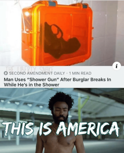 "America, Shower, and Liberty: i  THE LIBERTY SNA  SECOND AMENDMENT DAILY 1 MIN READ  Man Uses ""Shower Gun"" After Burglar Breaks In  While He's in the Shower  THISIS AMERICA"