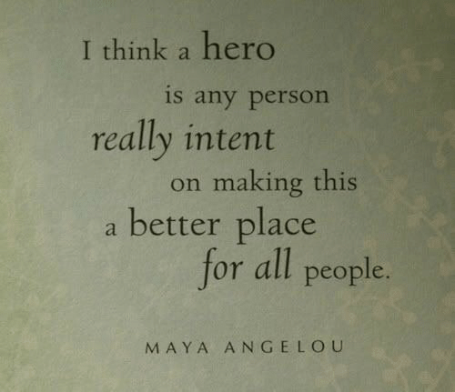Intent: I think a hero  is any person  really intent  on making this  a better place  for all people.  MAYA ANGELOU