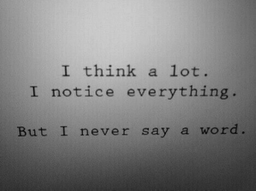 Word, Never, and Think: I think a lot.  I notice everything  But I never say a word
