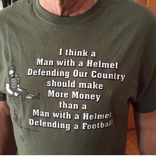 footballs: I think a  Man with a Helmet  Defending our Country  should make  More Money  than a  Man with a Helmel  Defending a Footbal