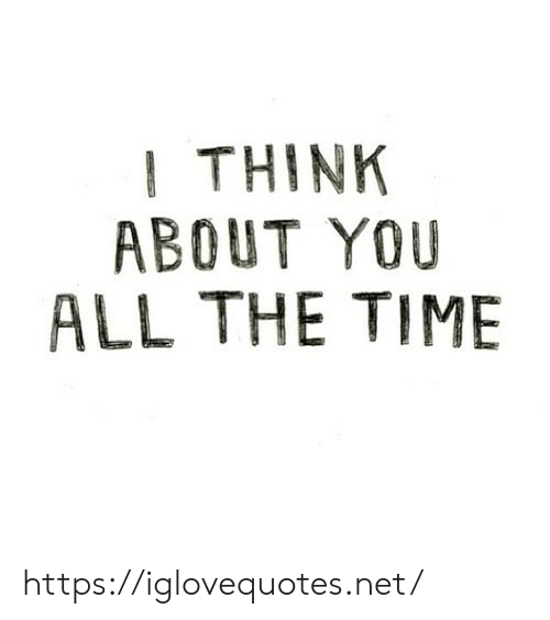 All the Time: I THINK  ABOUT YOU  ALL THE TIME https://iglovequotes.net/