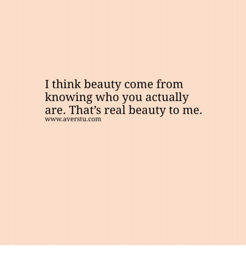 Real Beauty: I think beauty come from  knowing who you actually  are. That's real beauty to me.  www.averstu.com