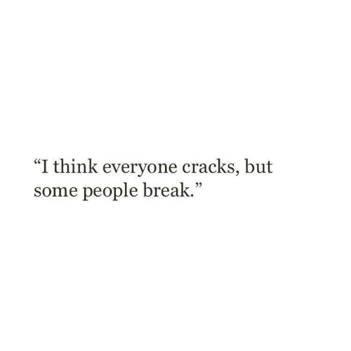 """Break, Think, and People: """"I think everyone cracks, but  some people break.""""  05"""