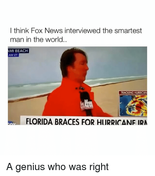 Hurrican: I think Fox News interviewed the smartest  man in the world..  MI BEACH  AM ET  TRACKING HURRICAN  FLORIDA BRACES FOR HURRICANF IRA A genius who was right