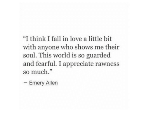 "Fall, Love, and Appreciate: ""I think I fall in love a little bit  with anyone who shows me their  soul. This world is so guarded  and fearful. I appreciate rawness  so much.""  Emery Allen"