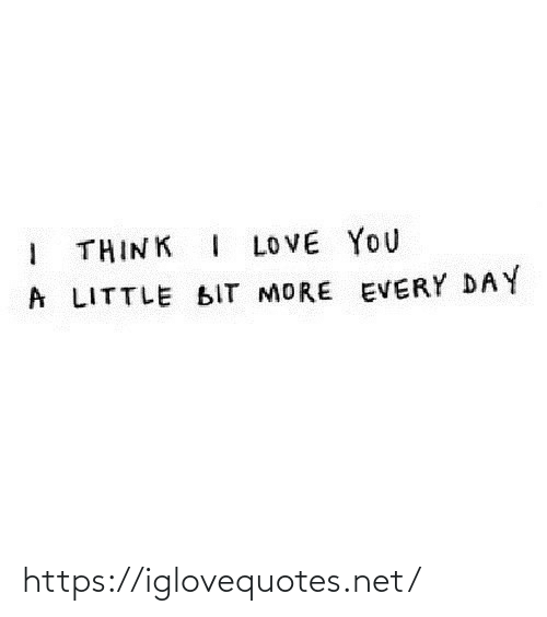 Think I: I THINK I LOVE YOU  A LITTLE BIT MORE EVERY DAY https://iglovequotes.net/