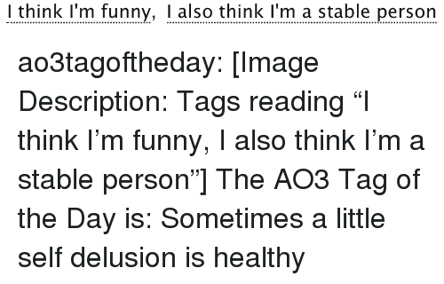 """Funny, Target, and Tumblr: I think I'm funny, I also think I'm a stable person ao3tagoftheday:  [Image Description: Tags reading """"I think I'm funny, I also think I'm a stable person""""]  The AO3 Tag of the Day is: Sometimes a little self delusion is healthy"""