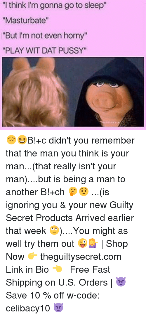 """Man Buts: """"I think I'm gonna go to sleep""""  """"Masturbate""""  """"But I'm not even horny""""  """"PLAY WIT DAT PUSSY"""" 😔😆B!+c didn't you remember that the man you think is your man...(that really isn't your man)....but is being a man to another B!+ch 🤔😧 ...(is ignoring you & your new Guilty Secret Products Arrived earlier that week 🙄)....You might as well try them out 😜💁 