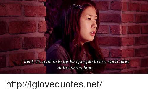 Http, Time, and Net: I think it's a miracle for two people to like each other  at the same time. http://iglovequotes.net/