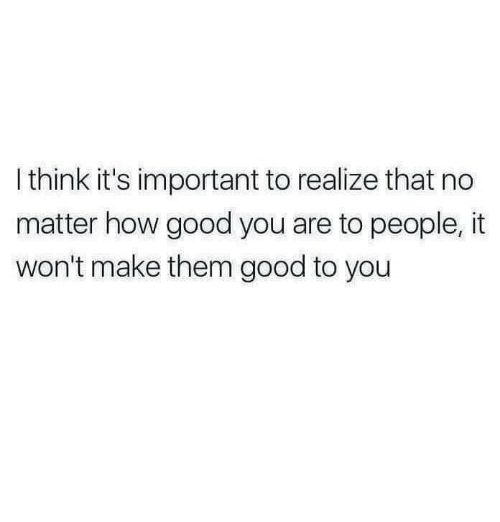 Good, How, and Think: I think it's important to realize that no  matter how good you are to people, it  won't make them good to you