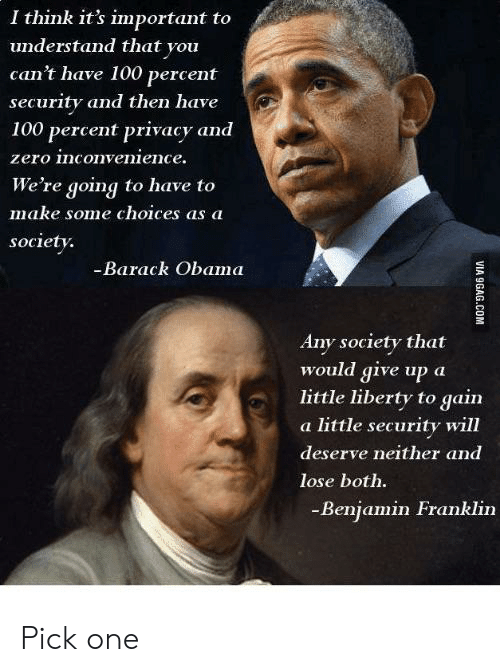 Deserve Neither: I think it's important to  understand that you  can't have 100 percent  security and then have  100 percent privacy and  zero inconvenience.  We're going to have to  make some choices as a  society.  -Barack Obama  Any society that  would give up a  little liberty to gain  a little security will  deserve neither and  lose both.  -Benjamin Franklin Pick one