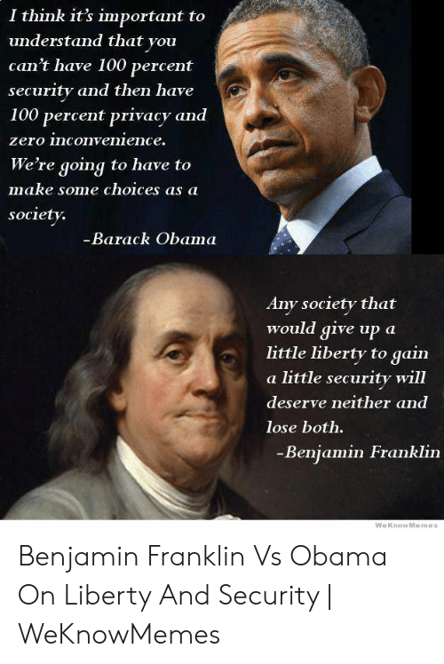 Deserve Neither: I think it's important to  understand that you  can't have 100 percent  security and then have  100 percent privacy and  zero inconvenience.  We're going to have to  make some choices as a  society.  -Barack Obama  Any society that  would give up a  little liberty to  gain  a little security will  deserve neither and  lose both.  -Benjamin Franklin  WeKnowMemes Benjamin Franklin Vs Obama On Liberty And Security | WeKnowMemes
