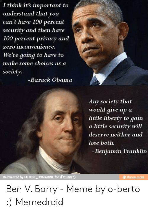 Deserve Neither: I think it's important to  understand that you  can't have 100 percent  security and then have  100 percent privacy and  zero inconvenience.  We're going to have to  make some choices as a  society.  Barack Obama  Any society that  would give up a  little liberty to gain  a little security will  deserve neither and  lose both.  Benjamin Franklin  @ ifunny.mobi  Reinvented by FUTURE USMARINE for iFunny:) Ben V. Barry - Meme by o-berto :) Memedroid