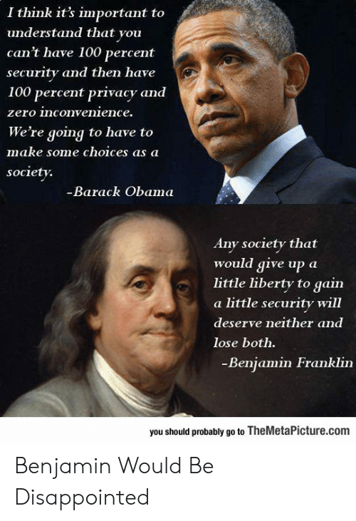 Deserve Neither: I think it's important to  understand that you  can't have 100 percent  security and then have  100 percent privacy and  zero inconvenience.  We're going to have to  make some choices as a  society.  -Barack Obama  Any society that  would give up a  little liberty to gain  a little security will  deserve neither and  lose both.  -Benjamin Franklin  you should probably go to TheMetalPicture.com Benjamin Would Be Disappointed