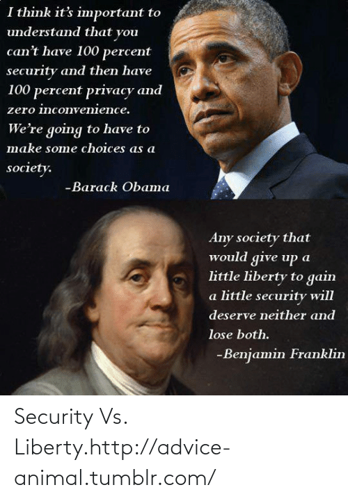 Deserve Neither: I think it's important to  understand that you  can't have 100 percent  security and then have  100 percent privacy and  zero inconvenience.  We're going to have to  make some choices as a  society.  -Barack Obaта  Any society that  would give up a  little liberty to gain  a little security will  deserve neither and  lose both.  -Benjamin Franklin Security Vs. Liberty.http://advice-animal.tumblr.com/