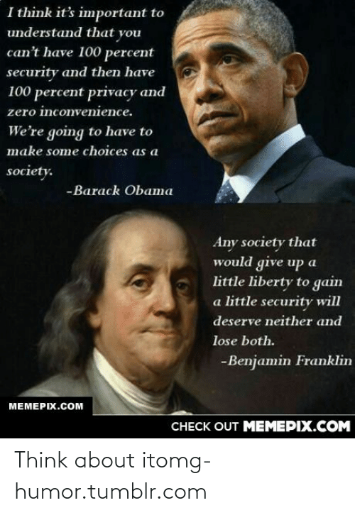 Deserve Neither: I think it's important to  understand that you  can't have 100 percent  security and then have  100 percent privacy and  zero inconvenience.  We're going to have to  make some choices as a  society.  -Barack Obama  Any society that  would give up a  little liberty to gain  a little security will  deserve neither and  lose both.  -Benjamin Franklin  МЕМЕРIХ.Сом  CHECK OUT MEMEPIX.COM Think about itomg-humor.tumblr.com