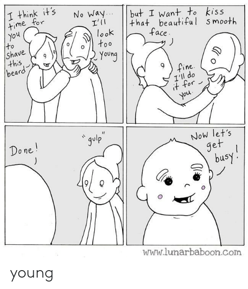 Beard: I think it's  time for  You  to  Shave  this  beard  No Way..  I'I  look  too  but I want to kiss  that beautiful smooth  face  Young  fine  I'll do  it for  you  * gulp  Do ne!  Now let's  get  busy!  www.lunarbaboon.com young