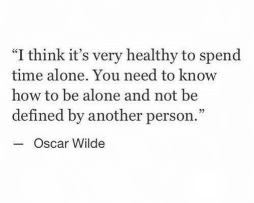"""Being Alone, How To, and Time: """"I think it's very healthy to spend  time alone. You need to know  how to be alone and not be  defined by another person.  Oscar Wilde  3"""