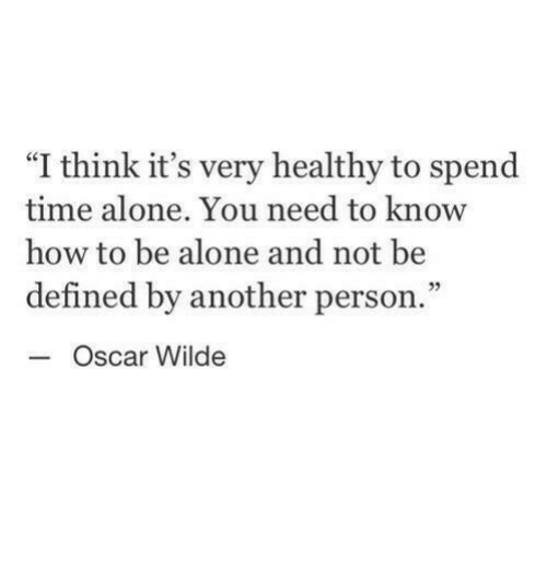 """Being Alone, How To, and Time: """"I think it's very healthy to spend  time alone. You need to know  how to be alone and not be  defined by another person.""""  05  Oscar Wilde"""