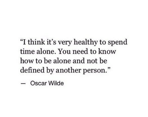 "oscar: ""I think it's very healthy to spend  time alone. You need to know  how to be alone and not be  defined by another person.""  - c  Oscar Wilde"