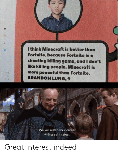 Minecraft, Game, and Indeed: I think Minecraft is better than  Fortnite, because Fortnite is a  shooting killing game, and I don't  like killing people. Minecraft is  more peaceful than Fortnite.  BRANDON LUNG, 9  We will watch your career  with great interest Great interest indeed