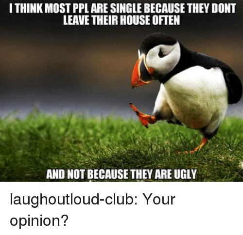 Club, Tumblr, and Ugly: I THINK MOST PPL ARE SINGLE BECAUSE THEY DONT  LEAVE THEIR HOUSE OFTEN  AND NOT BECAUSETHEY ARE UGLY laughoutloud-club:  Your opinion?
