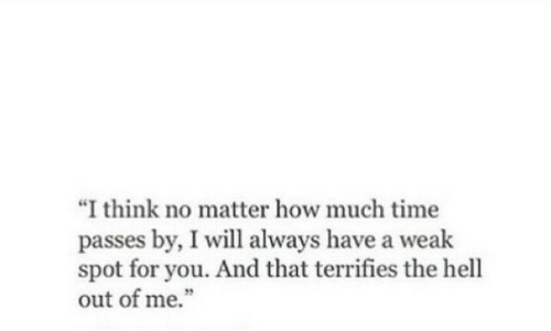 """i will always: """"I think no matter how much time  passes by, I will always have a weak  spot for you. And that terrifies the hell  out of me."""""""