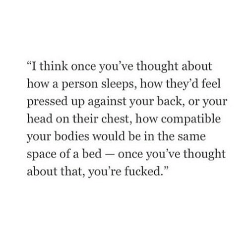 "Sleeps: ""I think once you've thought about  how a person sleeps, how they'd feel  pressed up against your back, or your  head on their chest, how compatible  your bodies would be in the same  space of a bed-once you've thought  about that, you're fucked."""