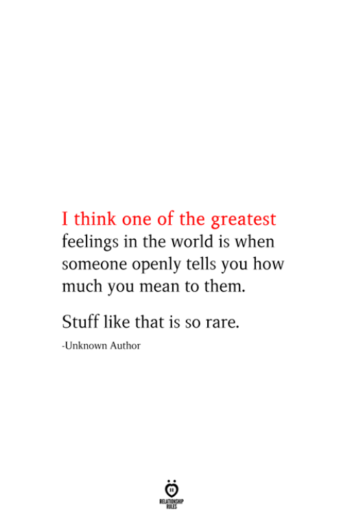 Mean, Stuff, and World: I think one of the greatest  feelings in the world is when  someone openly tells you how  much you mean to them  Stuff like that is so rare.  -Unknown Author  RELATIONSHIP  ES