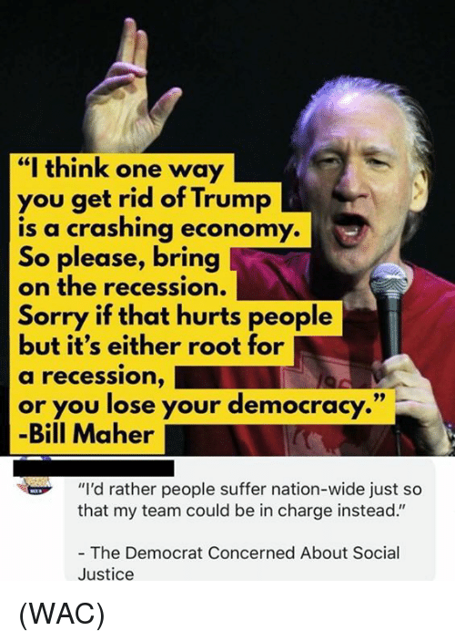 """recession: """"I think one way  you get rid of Trump  is a crashing economy.  So please, bring  on the recession.  Sorry if that hurts people  but it's either root for  a recession,  or you lose your democracy.""""  -Bill Maher  """"I'd rather people suffer nation-wide just so  that my team could be in charge instead.""""  - The Democrat Concerned About Social  Justice (WAC)"""