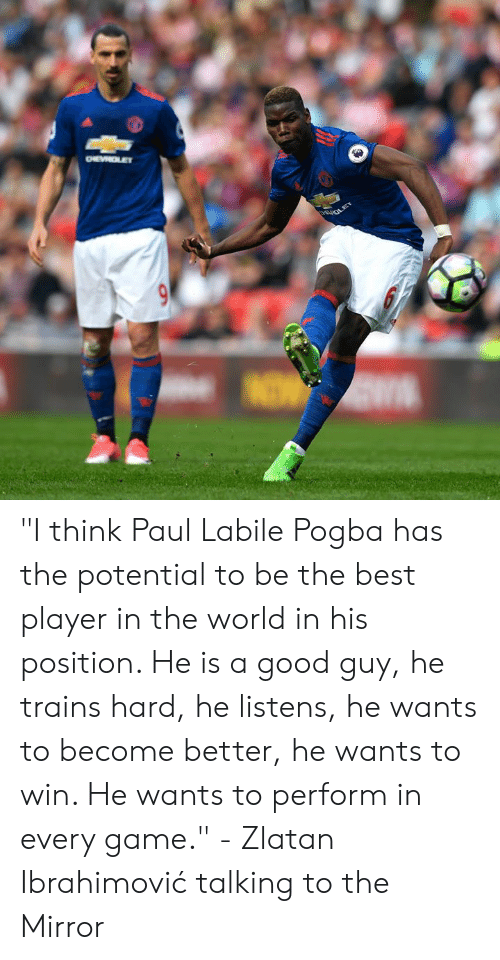 """pogba: """"I think Paul Labile Pogba has the potential to be the best player in the world in his position. He is a good guy, he trains hard, he listens, he wants to become better, he wants to win. He wants to perform in every game.""""  - Zlatan Ibrahimović talking to the Mirror"""
