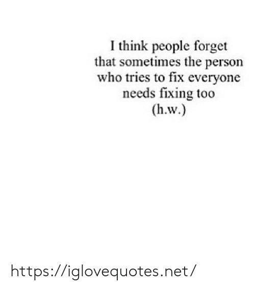 Forget That: I think people forget  that sometimes the person  who tries to fix everyone  needs fixing too https://iglovequotes.net/