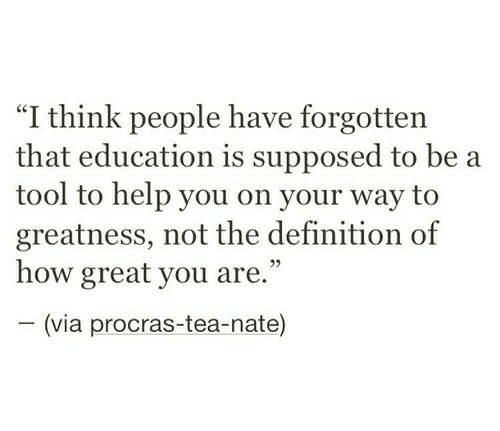 "A Tool: ""I think people have forgotten  that education is supposed to be a  tool to help you on your way to  greatness, not the definition of  how great you are.""  (via procras-tea-nate)"