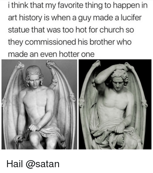 Lucifer: i think that my favorite thing to happen in  art history is when a guy made a lucifer  statue that was too hot for church so  they commissioned his brother who  made an even hotter one Hail @satan