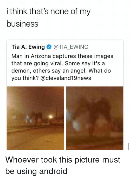 Android, Memes, and Angel: i think that's none of my  business  Tia A. Ewing @TIA EWING  Man in Arizona captures these images  that are going viral. Some say it's a  demon, others say an angel. What do  you think? @cleveland19news Whoever took this picture must be using android