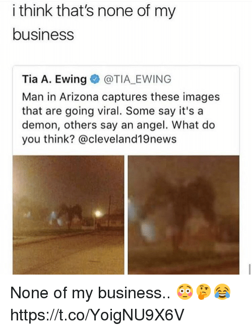 Angel, Arizona, and Business: i think that's none of my  business  Tia A. Ewing@TIA EWING  Man in Arizona captures these images  that are going viral. Some say it's a  demon, others say an angel. What do  you think? @cleveland19news None of my business.. 😳🤔😂 https://t.co/YoigNU9X6V